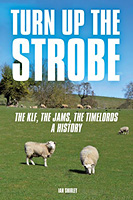 Ian Shirley Turn Up The Strobe: The KLF, The JAMMs, The Timelords - A History